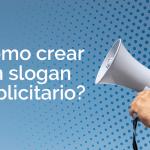 ¿Cómo crear un slogan publicitario?